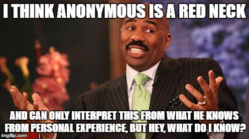 Steve Harvey Meme | I THINK ANONYMOUS IS A RED NECK AND CAN ONLY INTERPRET THIS FROM WHAT HE KNOWS FROM PERSONAL EXPERIENCE, BUT HEY, WHAT DO I KNOW? | image tagged in memes,steve harvey | made w/ Imgflip meme maker