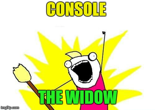 X All The Y Meme | CONSOLE THE WIDOW | image tagged in memes,x all the y | made w/ Imgflip meme maker