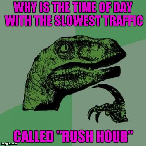 "About the only thing I love about living in a small town is not having to deal with rush hour traffic anymore. |  WHY IS THE TIME OF DAY WITH THE SLOWEST TRAFFIC; CALLED ""RUSH HOUR"" 