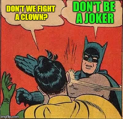 Batman Slapping Robin Meme | DON'T WE FIGHT A CLOWN? DON'T BE A JOKER | image tagged in memes,batman slapping robin | made w/ Imgflip meme maker