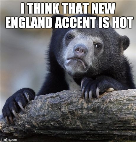 Confession Bear Meme | I THINK THAT NEW ENGLAND ACCENT IS HOT | image tagged in memes,confession bear | made w/ Imgflip meme maker