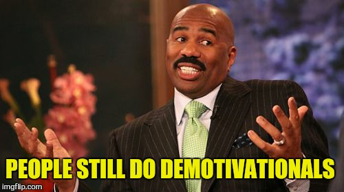 Steve Harvey Meme | PEOPLE STILL DO DEMOTIVATIONALS | image tagged in memes,steve harvey | made w/ Imgflip meme maker