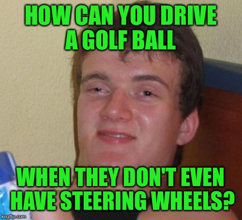 10 Guy Meme | HOW CAN YOU DRIVE A GOLF BALL WHEN THEY DON'T EVEN HAVE STEERING WHEELS? | image tagged in memes,10 guy | made w/ Imgflip meme maker