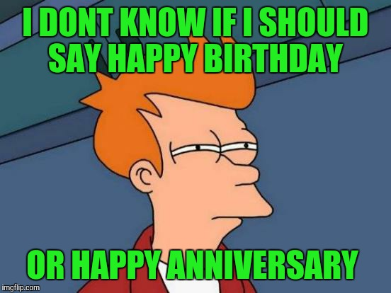 2 years ago today i joined imgflip. Thank you everyone, its been a blast. | I DONT KNOW IF I SHOULD SAY HAPPY BIRTHDAY OR HAPPY ANNIVERSARY | image tagged in memes,futurama fry | made w/ Imgflip meme maker