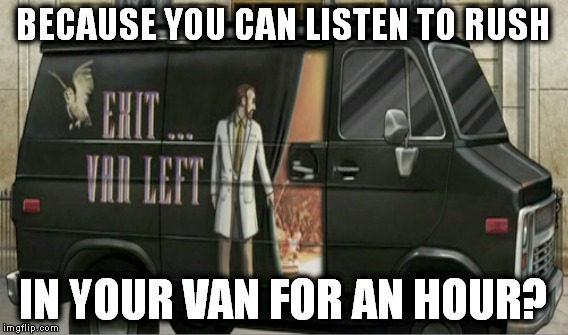 BECAUSE YOU CAN LISTEN TO RUSH IN YOUR VAN FOR AN HOUR? | made w/ Imgflip meme maker