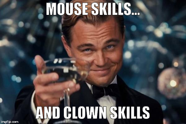 Leonardo Dicaprio Cheers Meme | MOUSE SKILLS... AND CLOWN SKILLS | image tagged in memes,leonardo dicaprio cheers | made w/ Imgflip meme maker