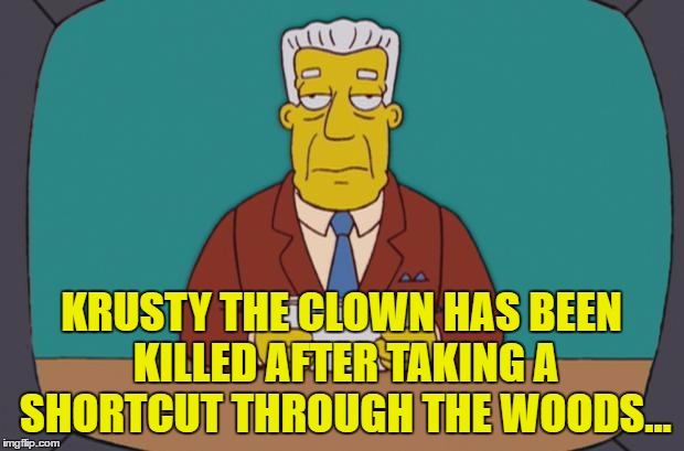 It has to happen sooner or later... | KRUSTY THE CLOWN HAS BEEN KILLED AFTER TAKING A SHORTCUT THROUGH THE WOODS... | image tagged in kent brockman,memes,the simpsons,tv,clowns,scary clowns | made w/ Imgflip meme maker