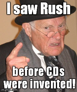 Back In My Day Meme | I saw Rush before CDs were invented! | image tagged in memes,back in my day | made w/ Imgflip meme maker