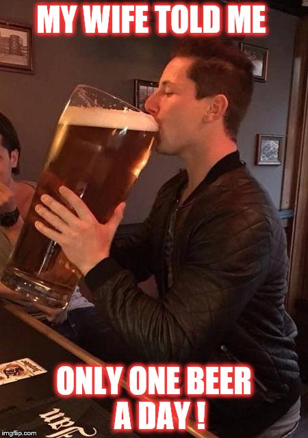 one beer a day | MY WIFE TOLD ME ONLY ONE BEER  A DAY ! | image tagged in large beer,drinking | made w/ Imgflip meme maker