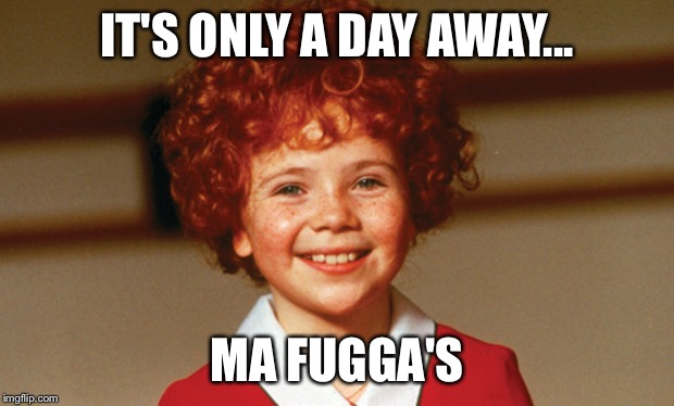 IT'S ONLY A DAY AWAY... MA FUGGA'S | made w/ Imgflip meme maker