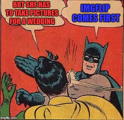 Batman Slapping Robin Meme | BUT SHE HAS TO TAKE PICTURES FOR A WEDDING IMGFLIP COMES FIRST | image tagged in memes,batman slapping robin | made w/ Imgflip meme maker