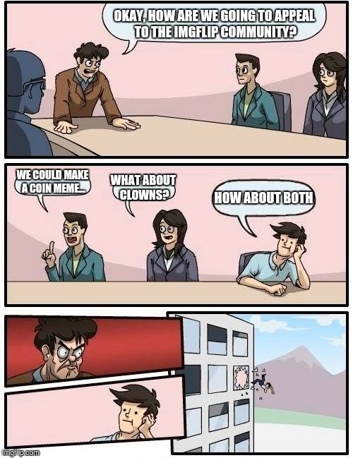 Boardroom Meeting Suggestion Meme | OKAY, HOW ARE WE GOING TO APPEAL TO THE IMGFLIP COMMUNITY? WE COULD MAKE A COIN MEME... WHAT ABOUT CLOWNS? HOW ABOUT BOTH | image tagged in memes,boardroom meeting suggestion | made w/ Imgflip meme maker