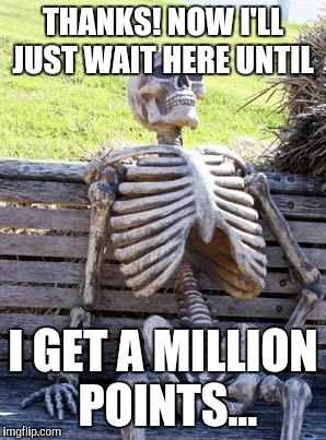 Waiting Skeleton Meme | THANKS! NOW I'LL JUST WAIT HERE UNTIL I GET A MILLION POINTS... | image tagged in memes,waiting skeleton | made w/ Imgflip meme maker