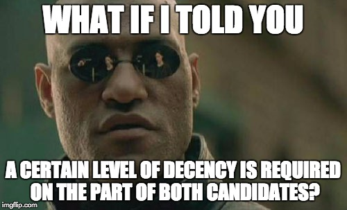 Matrix Morpheus Meme | WHAT IF I TOLD YOU A CERTAIN LEVEL OF DECENCY IS REQUIRED ON THE PART OF BOTH CANDIDATES? | image tagged in memes,matrix morpheus | made w/ Imgflip meme maker