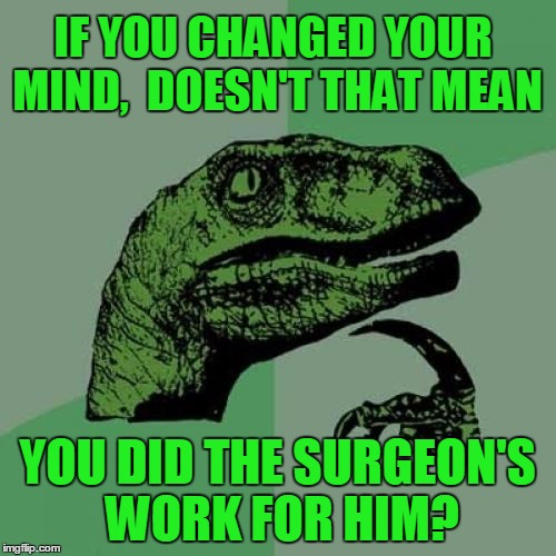 Philosoraptor Meme | IF YOU CHANGED YOUR MIND,  DOESN'T THAT MEAN YOU DID THE SURGEON'S WORK FOR HIM? | image tagged in memes,philosoraptor | made w/ Imgflip meme maker