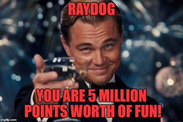 Looks like an upvote party for the king of points! He will probably be past the mark before this features!  | RAYDOG YOU ARE 5 MILLION POINTS WORTH OF FUN! | image tagged in memes,leonardo dicaprio cheers,haters gonna hate,you rock | made w/ Imgflip meme maker