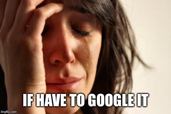 First World Problems Meme | IF HAVE TO GOOGLE IT | image tagged in memes,first world problems | made w/ Imgflip meme maker