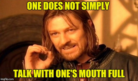 One Does Not Simply Meme | ONE DOES NOT SIMPLY TALK WITH ONE'S MOUTH FULL | image tagged in memes,one does not simply | made w/ Imgflip meme maker