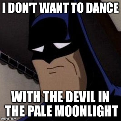 Sad Batman | I DON'T WANT TO DANCE WITH THE DEVIL IN THE PALE MOONLIGHT | image tagged in sad batman | made w/ Imgflip meme maker