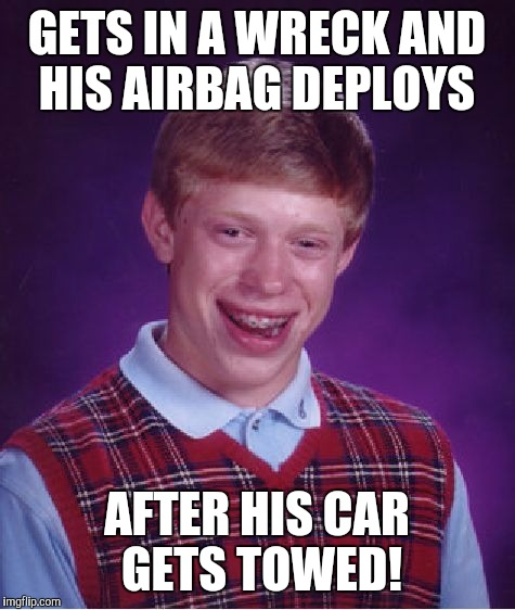 Bad Luck Brian Meme | GETS IN A WRECK AND HIS AIRBAG DEPLOYS AFTER HIS CAR GETS TOWED! | image tagged in memes,bad luck brian | made w/ Imgflip meme maker