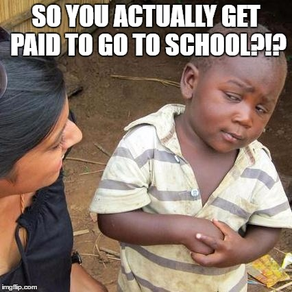 Third World Skeptical Kid Meme | SO YOU ACTUALLY GET PAID TO GO TO SCHOOL?!? | image tagged in memes,third world skeptical kid | made w/ Imgflip meme maker
