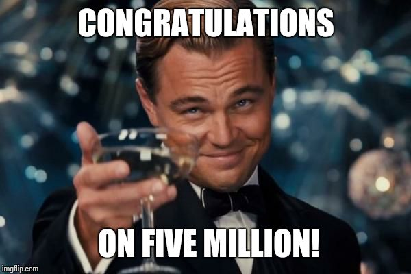 Leonardo Dicaprio Cheers Meme | CONGRATULATIONS ON FIVE MILLION! | image tagged in memes,leonardo dicaprio cheers | made w/ Imgflip meme maker