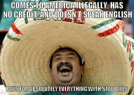 My experience dealing with customers working as an off-price retail cashier in San Diego |  COMES TO AMERICA ILLEGALLY, HAS NO CREDIT, AND DOESN'T SPEAK ENGLISH; PAYS FOR ABSOLUTELY EVERYTHING WITH $100 BILLS | image tagged in memes,mexican,immigrant,illegal | made w/ Imgflip meme maker