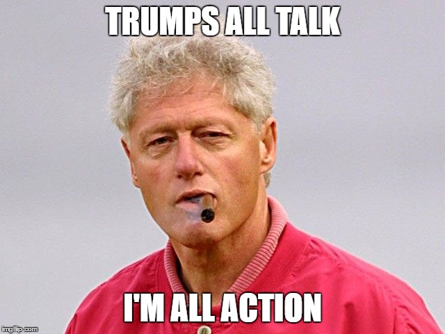 Bill Clinton is a R...st | TRUMPS ALL TALK I'M ALL ACTION | image tagged in bill clinton - sexual relations,hillary lies,trump 2016,memes | made w/ Imgflip meme maker