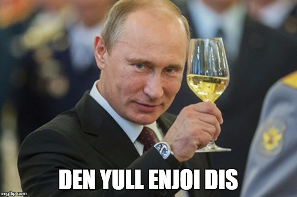 Putin Cheers | DEN YULL ENJOI DIS | image tagged in putin cheers | made w/ Imgflip meme maker