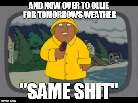 "AND NOW OVER TO OLLIE FOR TOMORROWS WEATHER ""SAME SHIT"" 