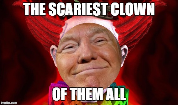THE SCARIEST CLOWN OF THEM ALL | image tagged in donald trump,trump,scary clown,scary clowns | made w/ Imgflip meme maker
