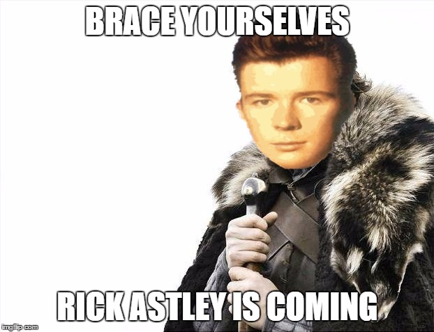 Brace Yourselves X is Coming Meme | BRACE YOURSELVES RICK ASTLEY IS COMING | image tagged in memes,brace yourselves x is coming | made w/ Imgflip meme maker
