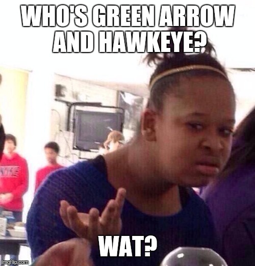 Black Girl Wat Meme | WHO'S GREEN ARROW AND HAWKEYE? WAT? | image tagged in memes,black girl wat | made w/ Imgflip meme maker