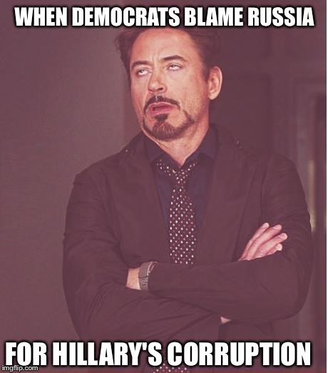Typical Democrats | WHEN DEMOCRATS BLAME RUSSIA FOR HILLARY'S CORRUPTION | image tagged in memes,face you make robert downey jr,democrats,republicans,donald trump,hillary clinton | made w/ Imgflip meme maker