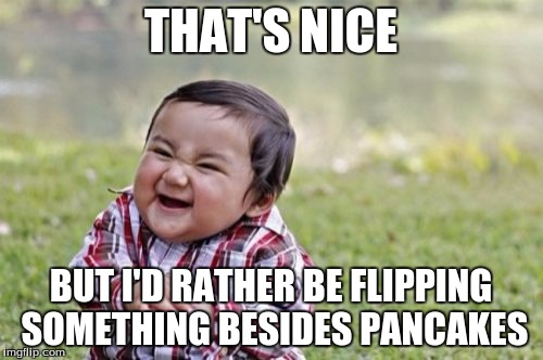Evil Toddler Meme | THAT'S NICE BUT I'D RATHER BE FLIPPING SOMETHING BESIDES PANCAKES | image tagged in memes,evil toddler | made w/ Imgflip meme maker