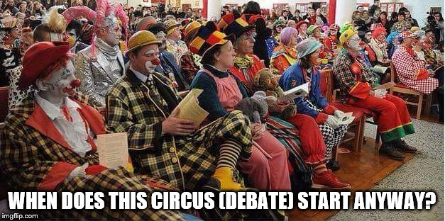 Just sitting here waiting for the debate to start | WHEN DOES THIS CIRCUS (DEBATE) START ANYWAY? | image tagged in liberal-clowns,debate,presidential race,hillary clinton,donald trump | made w/ Imgflip meme maker