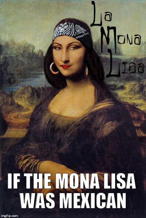 IF THE MONA LISA WAS MEXICAN | image tagged in mona lisa,the mona lisa,mexican,gangster,chica,mexicans | made w/ Imgflip meme maker