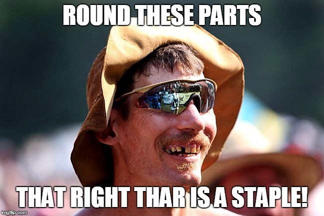 redneck | ROUND THESE PARTS THAT RIGHT THAR IS A STAPLE! | image tagged in redneck | made w/ Imgflip meme maker