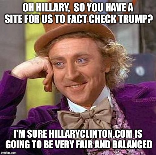 Creepy Condescending Wonka Meme | OH HILLARY,  SO YOU HAVE A SITE FOR US TO FACT CHECK TRUMP? I'M SURE HILLARYCLINTON.COM IS GOING TO BE VERY FAIR AND BALANCED | image tagged in memes,creepy condescending wonka | made w/ Imgflip meme maker