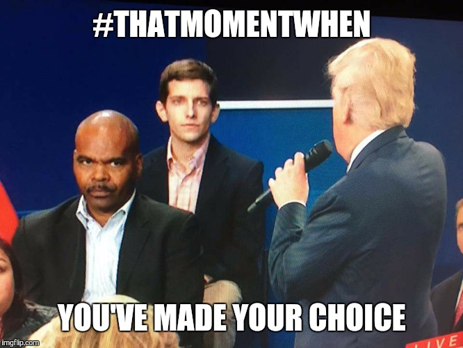 that moment when | #THATMOMENTWHEN YOU'VE MADE YOUR CHOICE | image tagged in that moment when | made w/ Imgflip meme maker