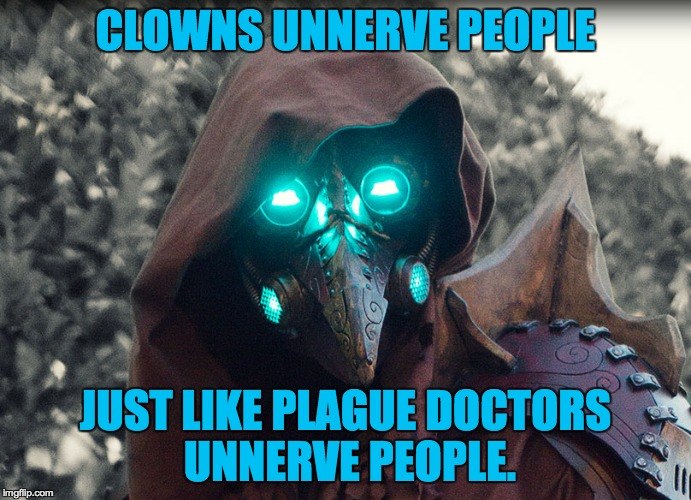 Steampunk_Doctor | CLOWNS UNNERVE PEOPLE JUST LIKE PLAGUE DOCTORS UNNERVE PEOPLE. | image tagged in steampunk_doctor | made w/ Imgflip meme maker