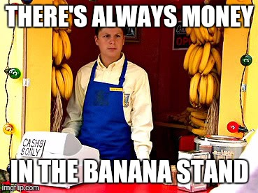 THERE'S ALWAYS MONEY IN THE BANANA STAND | image tagged in banana stand | made w/ Imgflip meme maker