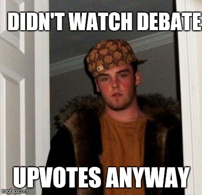 DIDN'T WATCH DEBATE UPVOTES ANYWAY | made w/ Imgflip meme maker