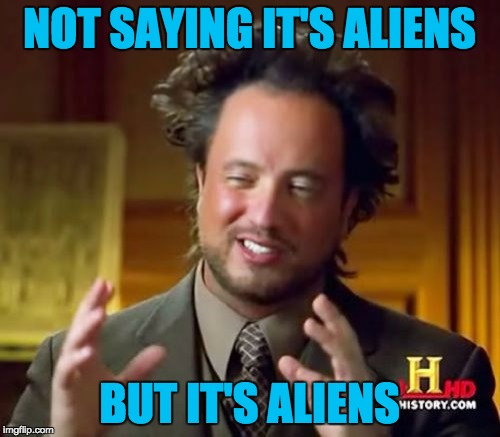 Ancient Aliens Meme | NOT SAYING IT'S ALIENS BUT IT'S ALIENS | image tagged in memes,ancient aliens | made w/ Imgflip meme maker
