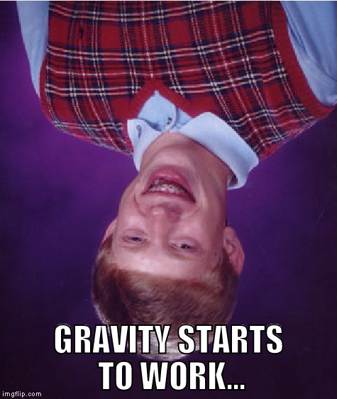 Bad Luck Brian Meme | GRAVITY STARTS TO WORK... | image tagged in memes,bad luck brian | made w/ Imgflip meme maker