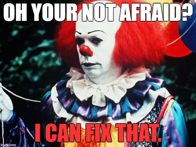 OH YOUR NOT AFRAID? I CAN FIX THAT. | made w/ Imgflip meme maker