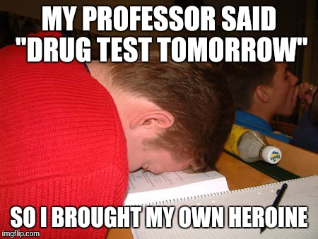 "MY PROFESSOR SAID ""DRUG TEST TOMORROW"" SO I BROUGHT MY OWN HEROINE 