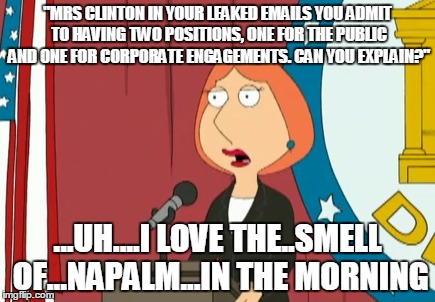 """MRS CLINTON IN YOUR LEAKED EMAILS YOU ADMIT TO HAVING TWO POSITIONS, ONE FOR THE PUBLIC AND ONE FOR CORPORATE ENGAGEMENTS. CAN YOU EXPLAIN? 