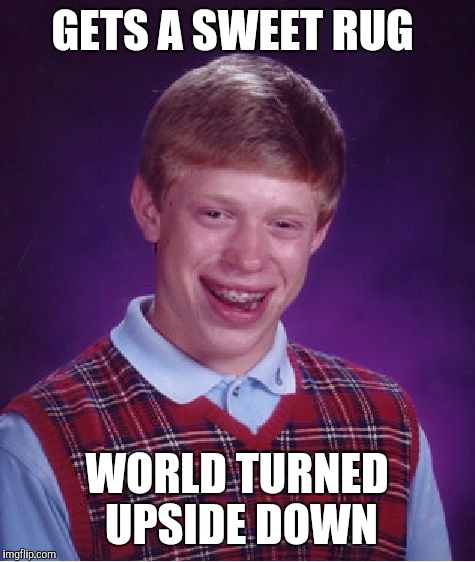 Bad Luck Brian Meme | GETS A SWEET RUG WORLD TURNED UPSIDE DOWN | image tagged in memes,bad luck brian | made w/ Imgflip meme maker