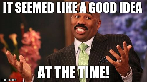 Steve Harvey Meme | IT SEEMED LIKE A GOOD IDEA AT THE TIME! | image tagged in memes,steve harvey | made w/ Imgflip meme maker